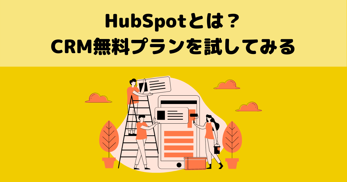 【初級編】MAツール・HubSpotとは?CRM無料版を試して学ぶ